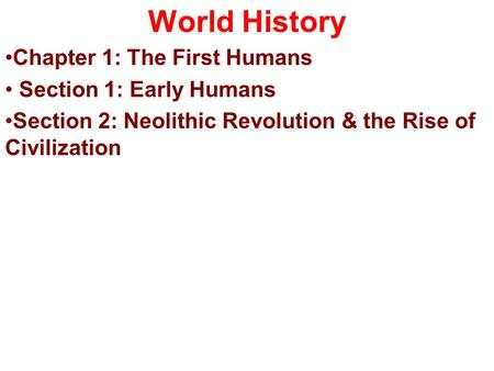 World History Chapter 1: The First Humans Section 1: Early Humans Section 2: Neolithic Revolution & the Rise of Civilization.