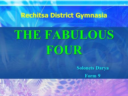THE FABULOUS FOUR Solonets Darya Form 9 Rechitsa District Gymnasia THE FABULOUS FOUR Solonets Darya Form 9.