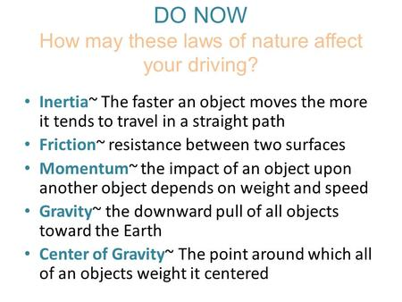 DO NOW How may these laws of nature affect your driving? Inertia~ The faster an object moves the more it tends to travel in a straight path Friction~ resistance.