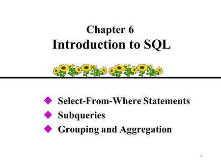 1 Chapter 6 Introduction to SQL uSelect-From-Where Statements uSubqueries uGrouping and Aggregation.