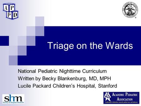Triage on the Wards National Pediatric Nighttime Curriculum Written by Becky Blankenburg, MD, MPH Lucile Packard Children's Hospital, Stanford.