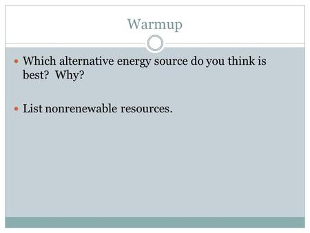 Warmup Which alternative energy source do you think is best? Why? List nonrenewable resources.