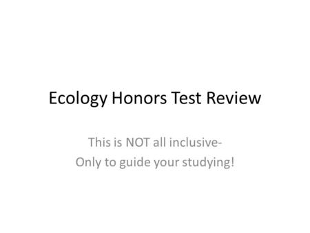 Ecology Honors Test Review This is NOT all inclusive- Only to guide your studying!