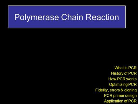 Polymerase Chain Reaction What is PCR History of PCR How PCR works Optimizing PCR Fidelity, errors & cloning PCR primer design Application of PCR.