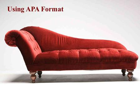 Using APA Format. Why do I need to use a format?