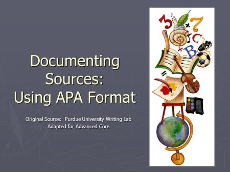 Documenting Sources: Using APA Format Original Source: Purdue University Writing Lab Adapted for Advanced Core.