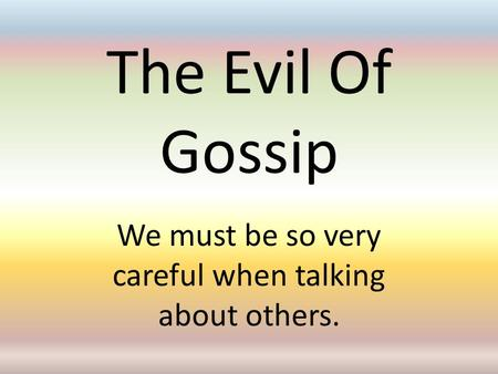 The Evil Of Gossip We must be so very careful when talking about others.