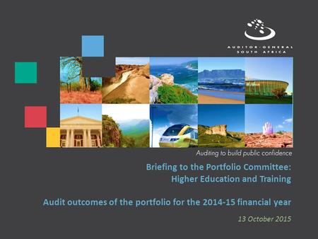 Briefing to the Portfolio Committee: Higher Education and Training Audit outcomes of the portfolio for the 2014-15 financial year 13 October 2015.