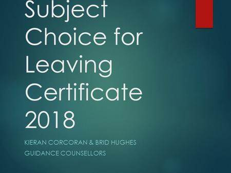 Subject Choice for Leaving Certificate 2018 KIERAN CORCORAN & BRID HUGHES GUIDANCE COUNSELLORS.