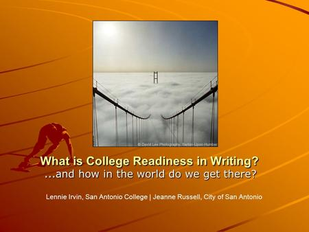 What is College Readiness in Writing? … and how in the world do we get there? Lennie Irvin, San Antonio College | Jeanne Russell, City of San Antonio.