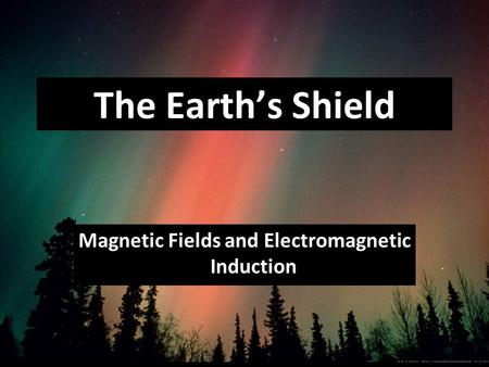 Magnetic Fields and Electromagnetic Induction The Earth's Shield.