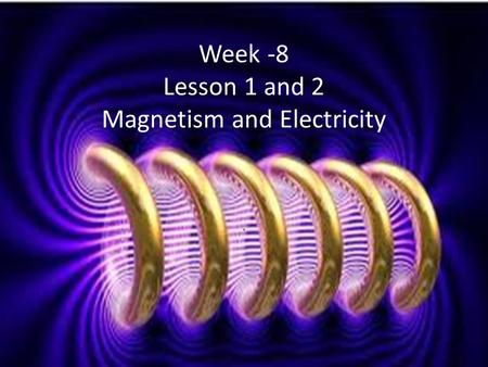 . Week -8 Lesson 1 and 2 Magnetism and Electricity.