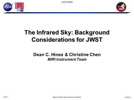 2/6/2016 DCH-1 JWST/MIRI Space Telescope Science Institute The Infrared Sky: Background Considerations for JWST Dean C. Hines & Christine Chen MIRI Instrument.