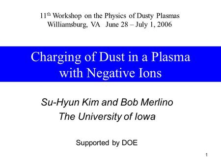 1 Charging of Dust in a Plasma with Negative Ions Su-Hyun Kim and Bob Merlino The University of Iowa Supported by DOE 11 th Workshop on the Physics of.