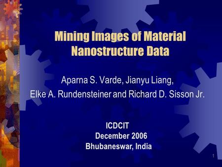 1 Mining Images of Material Nanostructure Data Aparna S. Varde, Jianyu Liang, Elke A. Rundensteiner and Richard D. Sisson Jr. ICDCIT December 2006 Bhubaneswar,
