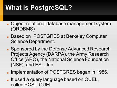 What is PostgreSQL? Object-relational database management system (ORDBMS) Based on POSTGRES at Berkeley Computer Science Department. Sponsored by the Defense.