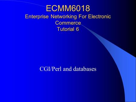 ECMM6018 Enterprise Networking For Electronic Commerce Tutorial 6 CGI/Perl and databases.