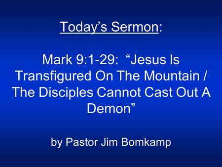 "Today's Sermon: Mark 9:1-29: ""Jesus Is Transfigured On The Mountain / The Disciples Cannot Cast Out A Demon"" by Pastor Jim Bomkamp."
