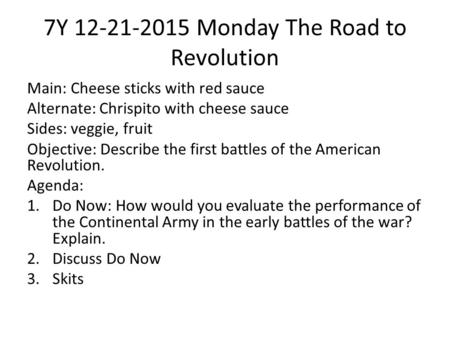 7Y 12-21-2015 Monday The Road to Revolution Main: Cheese sticks with red sauce Alternate: Chrispito with cheese sauce Sides: veggie, fruit Objective: Describe.