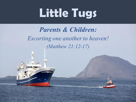 Little Tugs Parents & Children: Escorting one another to heaven! (Matthew 21:12-17)