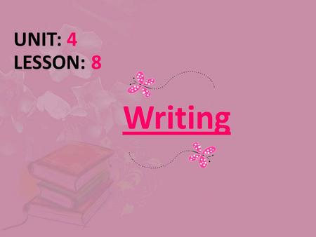 Writing UNIT: 4 LESSON: 8. Today's wisdom What is written without effort is read without pleasure. Samuel Johnson.