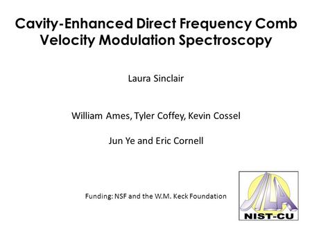Cavity-Enhanced Direct Frequency Comb Velocity Modulation Spectroscopy Laura Sinclair William Ames, Tyler Coffey, Kevin Cossel Jun Ye and Eric Cornell.