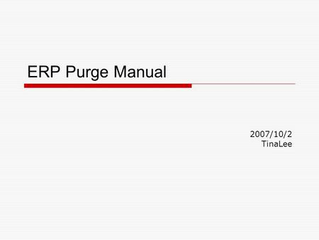 ERP Purge Manual 2007/10/2 TinaLee. 2 Purge Job  Interface Purge  Transaction Purge  Other DataPurge (Like Customer 、 Vendor 、 Employee Data)