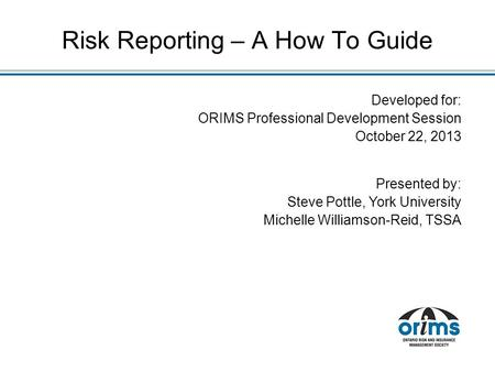 Developed for: ORIMS Professional Development Session October 22, 2013 Presented by: Steve Pottle, York University Michelle Williamson-Reid, TSSA Risk.
