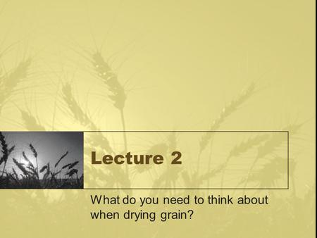 Lecture 2 What do you need to think about when drying grain?