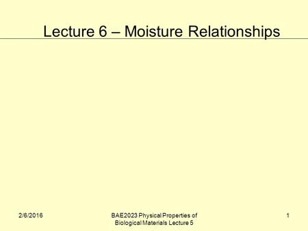 2/6/2016BAE2023 Physical Properties of Biological Materials Lecture 5 1 Lecture 6 – Moisture Relationships.