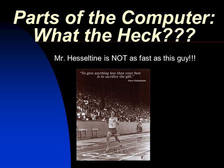 Parts of the Computer: What the Heck??? Mr. Hesseltine is NOT as fast as this guy!!!