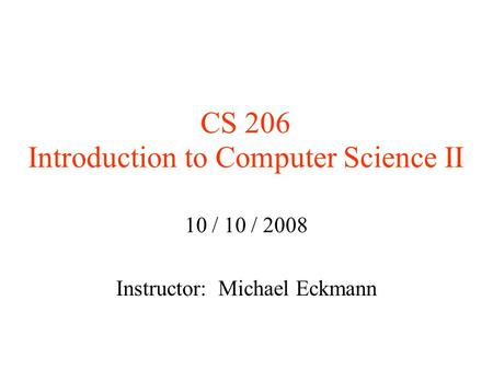 CS 206 Introduction to Computer Science II 10 / 10 / 2008 Instructor: Michael Eckmann.