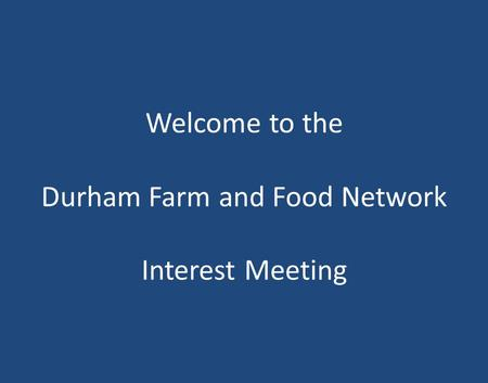Welcome to the Durham Farm and Food Network Interest Meeting.