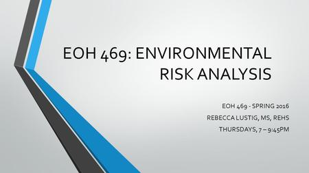 EOH 469: <strong>ENVIRONMENTAL</strong> RISK ANALYSIS EOH 469 - SPRING 2016 REBECCA LUSTIG, MS, REHS THURSDAYS, 7 – 9:45PM.
