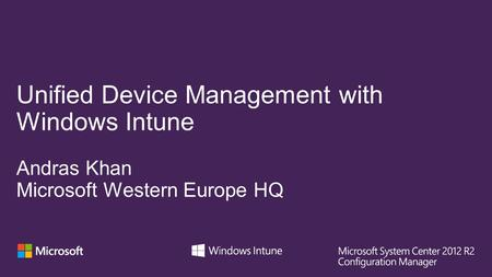 Unified Device Management with Windows Intune Andras Khan Microsoft Western Europe HQ.