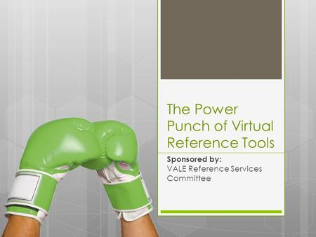The Power Punch of Virtual Reference Tools Sponsored by: VALE Reference Services Committee.