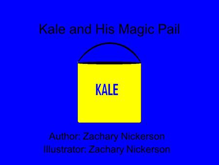 Kale and His Magic Pail Author: Zachary Nickerson Illustrator: Zachary Nickerson.