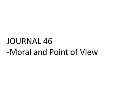 JOURNAL 46 -Moral and Point of View. 1.Who are the secondary characters? 2.Describe them as well as their relationship to your protagonist? 3.How can.