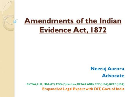 Amendments of the Indian Evidence Act, 1872 Neeraj Aarora Advocate FICWA, LLB, MBA (IT), PGD (Cyber Law, DLTA & ADR), CFE (USA), BCFE (USA) Empanelled.