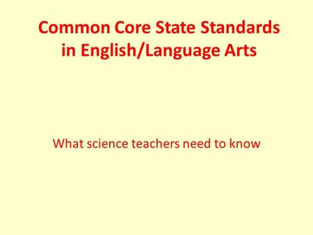 Common Core State Standards in English/Language Arts What science teachers need to know.
