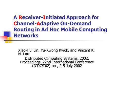 A Receiver-Initiated Approach for Channel-Adaptive On-Demand Routing in Ad Hoc Mobile Computing Networks Xiao-Hui Lin, Yu-Kwong Kwok, and Vincent K. N.