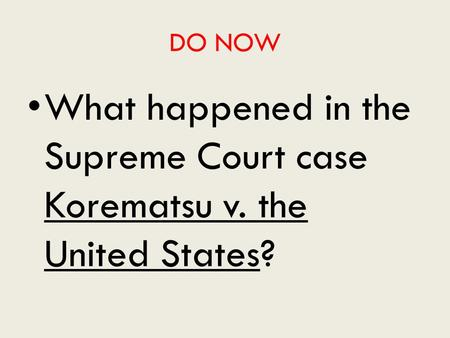 DO NOW What happened in the Supreme Court case Korematsu v. the United States?