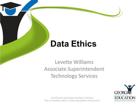 "Data Ethics Levette Williams Associate Superintendent Technology Services Brad Bryant, State Superintendent of Schools ""We will lead the nation in improving."