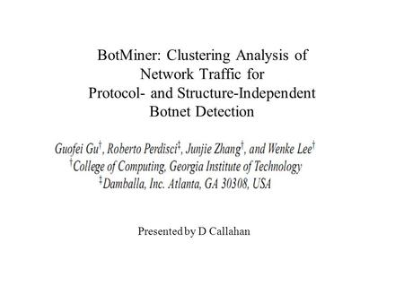 BotMiner: Clustering Analysis of Network Traffic for Protocol- and Structure-Independent Botnet Detection Presented by D Callahan.