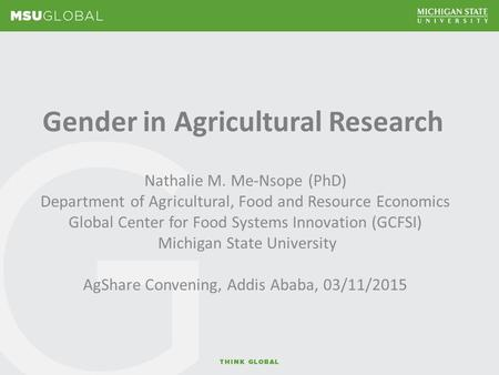 Gender in Agricultural Research Nathalie M. Me-Nsope (PhD) Department of Agricultural, Food and Resource Economics Global Center for Food Systems Innovation.