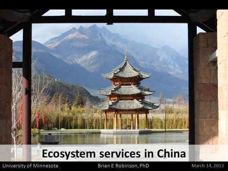 Ecosystem services in China March 14, 2013 Brian E Robinson, PhD University of Minnesota.