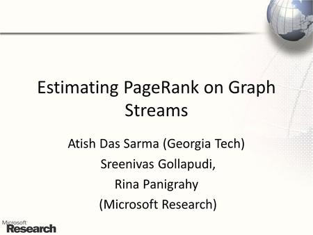 Estimating PageRank on Graph Streams Atish Das Sarma (Georgia Tech) Sreenivas Gollapudi, Rina Panigrahy (Microsoft Research)