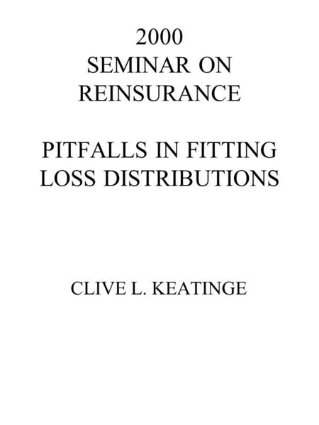 2000 SEMINAR ON REINSURANCE PITFALLS IN FITTING LOSS DISTRIBUTIONS CLIVE L. KEATINGE.