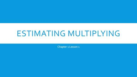 ESTIMATING MULTIPLYING Chapter 1 Lesson 1. 1: ESTIMATION Ask: What am I being asked in this problem? 1.Look at the largest number. Estimate it to the.