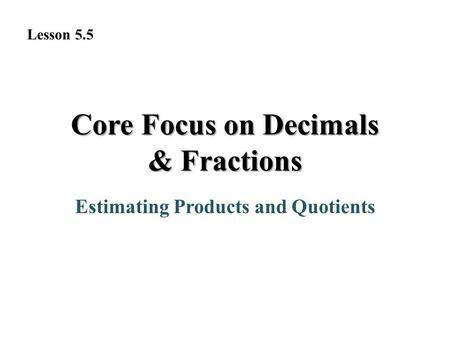 Core Focus on Decimals & Fractions Estimating Products and Quotients Lesson 5.5.